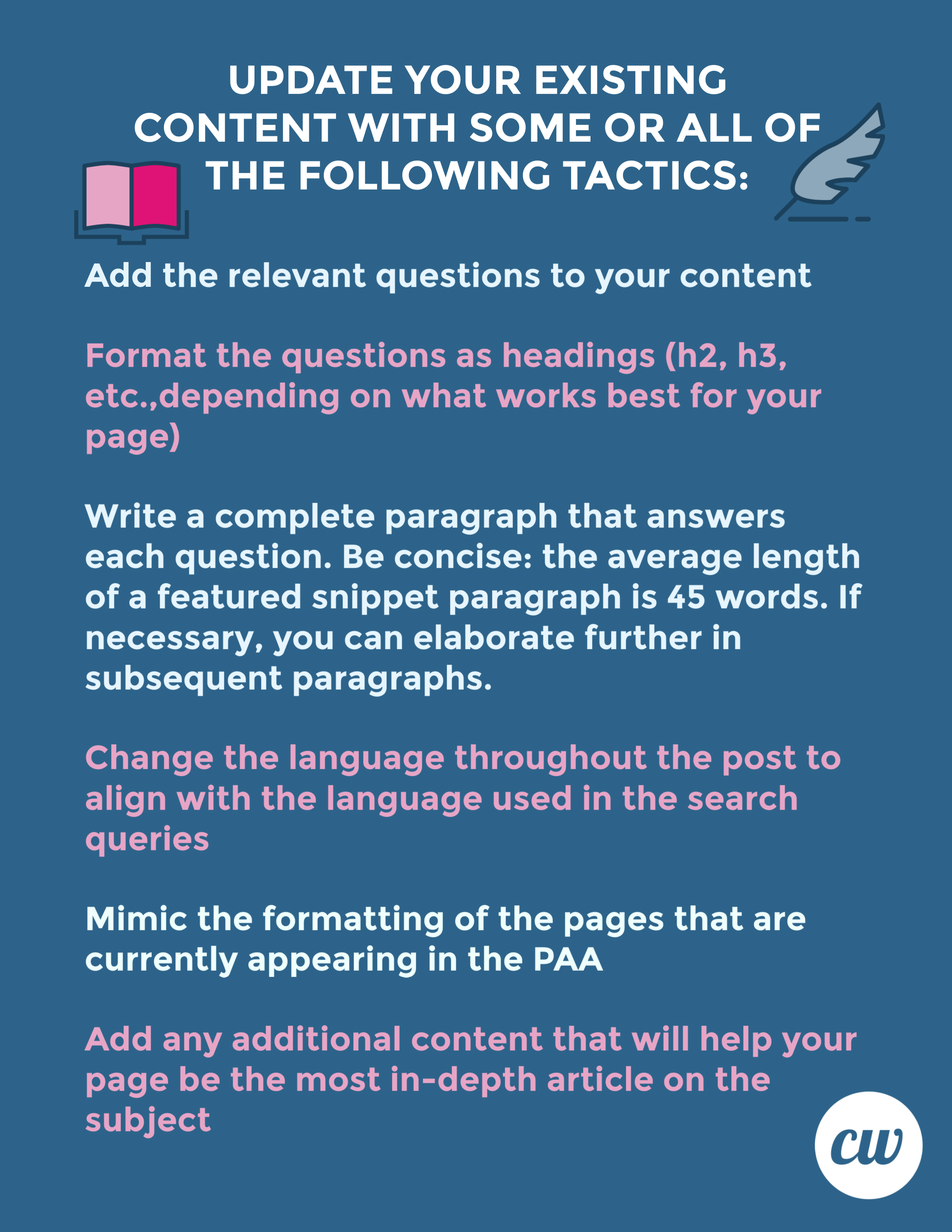 Update your existing content with some or all of the following tactics:  Add the relevant questions to your content.  Format the questions as heading (h2, h3, etc., depending on what works best for your page)  Write a complete paragraph that answers each question. Be concise: the average length of a featured snippet paragraph is 45 words. If necessary, you can elaborate further in subsequent paragraphs.  Change the language throughout the post to align with the language used in the search queries.  Mimic the formatting of the pages that are currently appearing in the PAA.  Add any additional content that will help your page be the most in-depth article on the subject!  ContentWriters