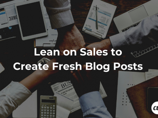 Lean on Sales to Create Fresh Blog Posts