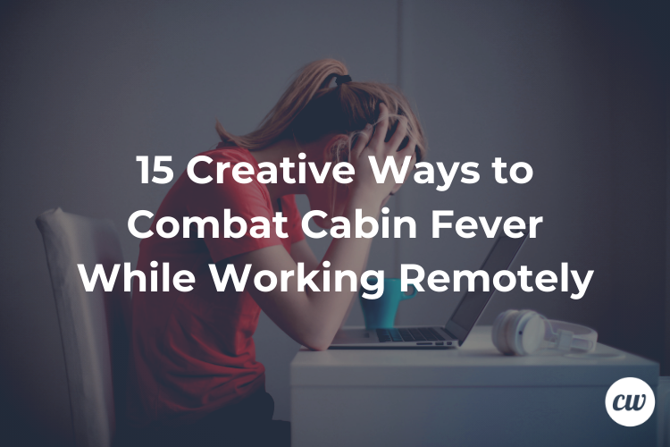 15 Creative Ways to Combat Cabin Fever While Working Remotely