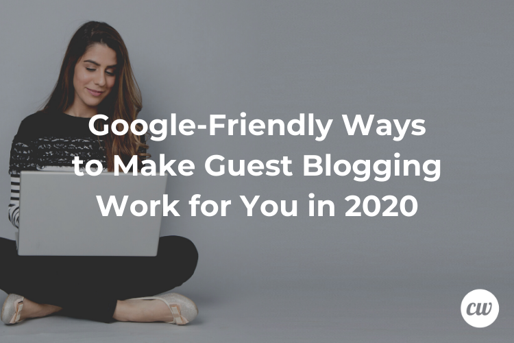 Google Friendly Ways to Make Guest Blogging Work for You in 2020