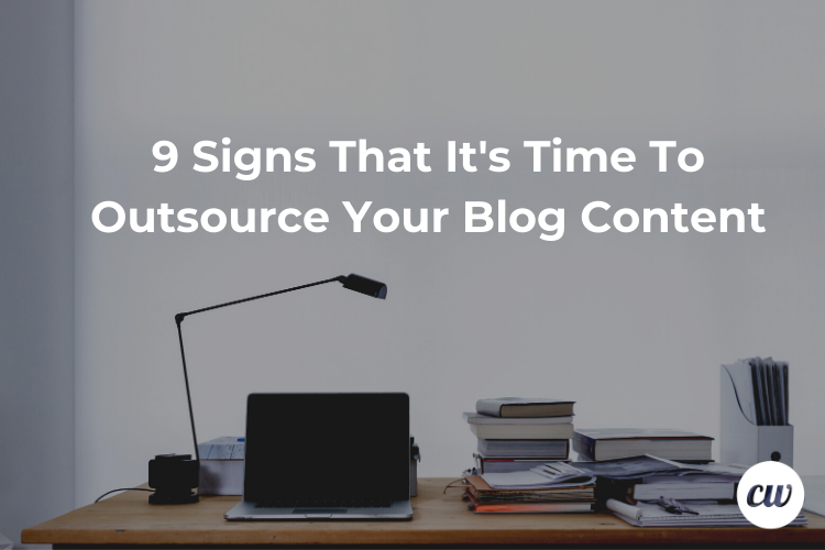 9 Signs That Its Time To Outsource Your Blog Content