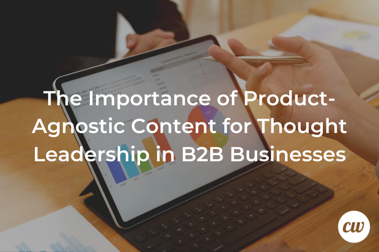 The Importance of Product Agnostic Content for Thought Leadership in B2B Businesses