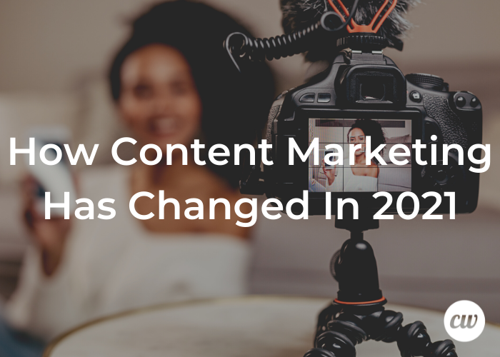 How Content Marketing Has Changed In 2021